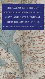 The Calais Letterbook of William Lord Hastings (1477) and Late Medieval Crisis Diplomacy 1477-1483