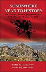 Somewhere Near to History: The Wartime Diaries of Reginald Hibbert, SOE Officer in Albania 1943-1944