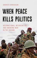 When Peace Kills Politics International Intervention and Unending Wars in the Sudans
