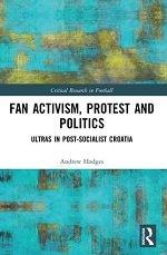 Fan Activism, Protest and Politics:Ultras in Post-Socialist Croatia