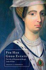For Her Good Estate The Life of Elizabeth De Burgh, Lady of Clare