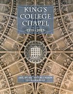 King's College Chapel 1515-2015 Art, Music and Religion in Cambridge